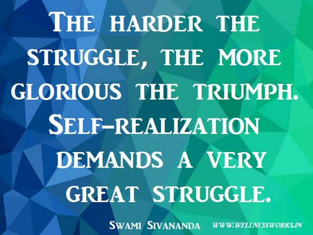 Struggle Quote,Overcoming obstacles Quotes,Victory Quotes, Self realization quotes, self awareness quotes, Spirituality quotes, Famous Quote, Sivananda Quotes,Love Quotes, Quotes on Compassion, Joy Of Giving, Yoga Articles, Yoga Images, Yoga Videos, Way to Divine, Moksha Quotes, Selfess Quotes, Do good to others quotes, Sivananda Ashram, sivananda Teachings,wellness,wellnessworks