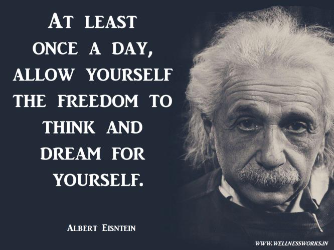 At least once a day, allow yourself the freedom to think and dream for yourself.
